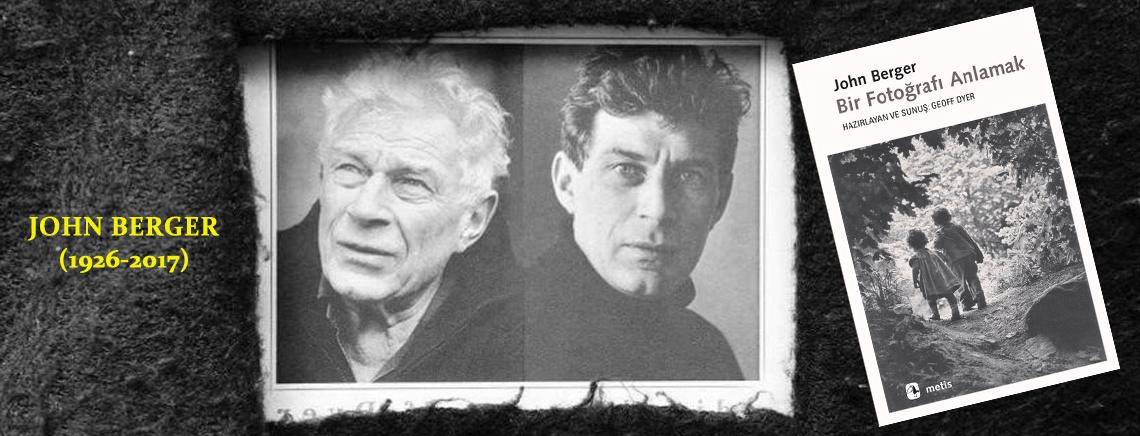 Fotoğrafçıların algısına, geniş pencereler açan usta yazar ; JOHN BERGER (1926-2017)